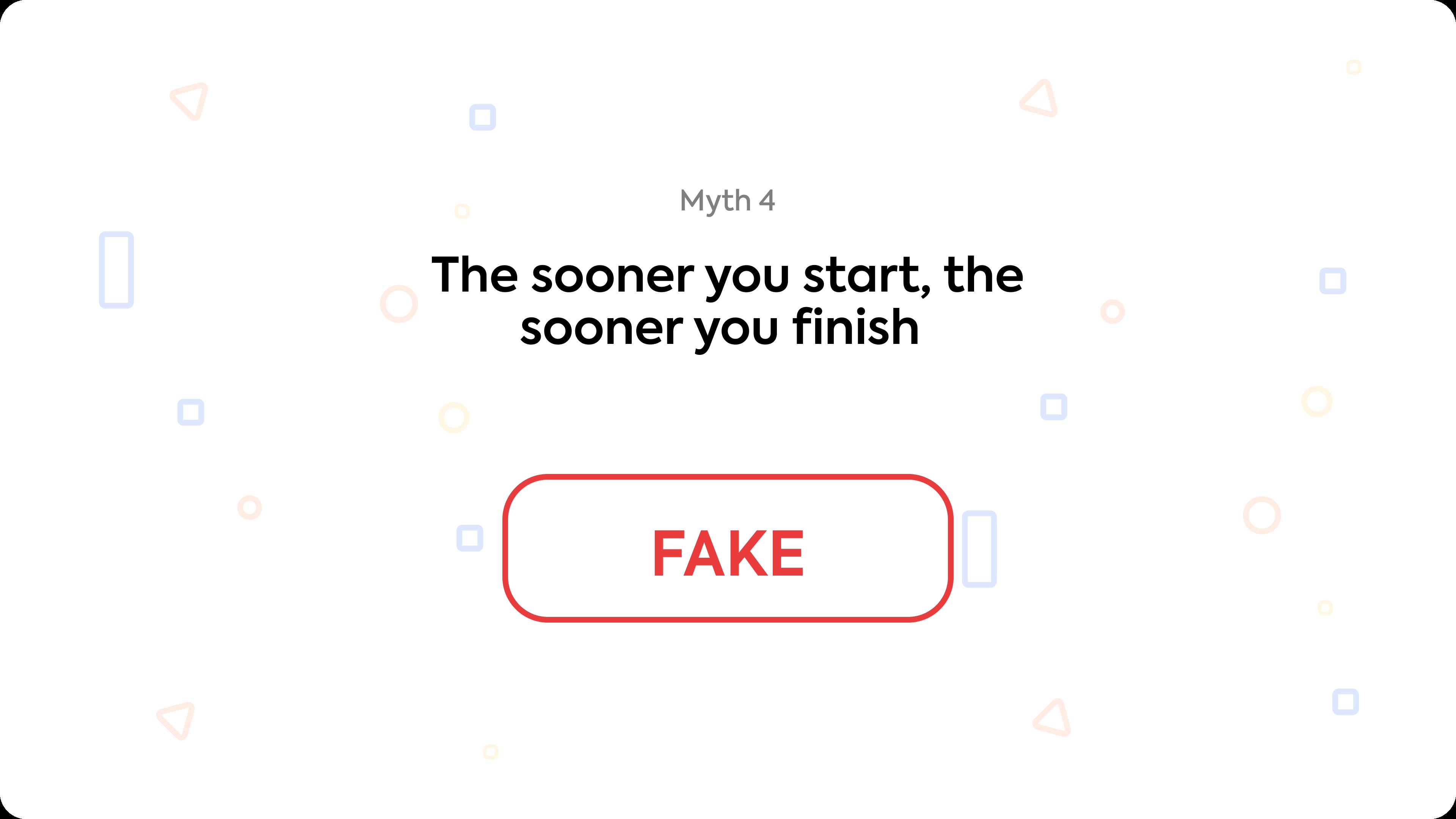 Myth 4: The sooner you start, the sooner you finish