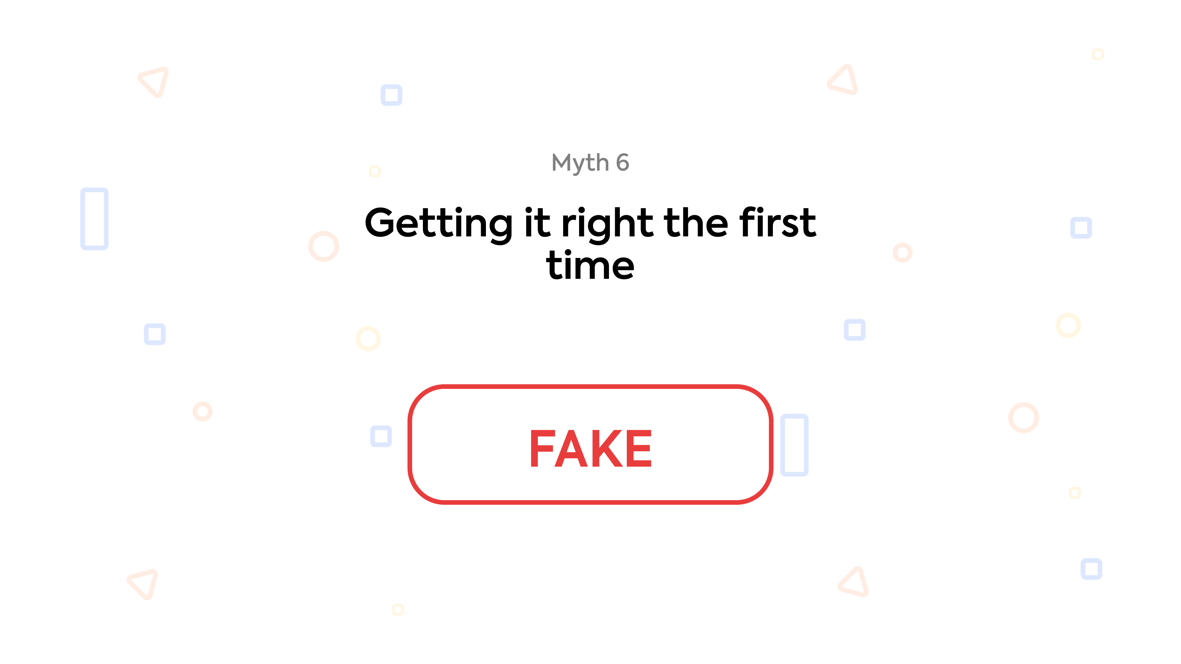 Myth 6: Getting it right the first time